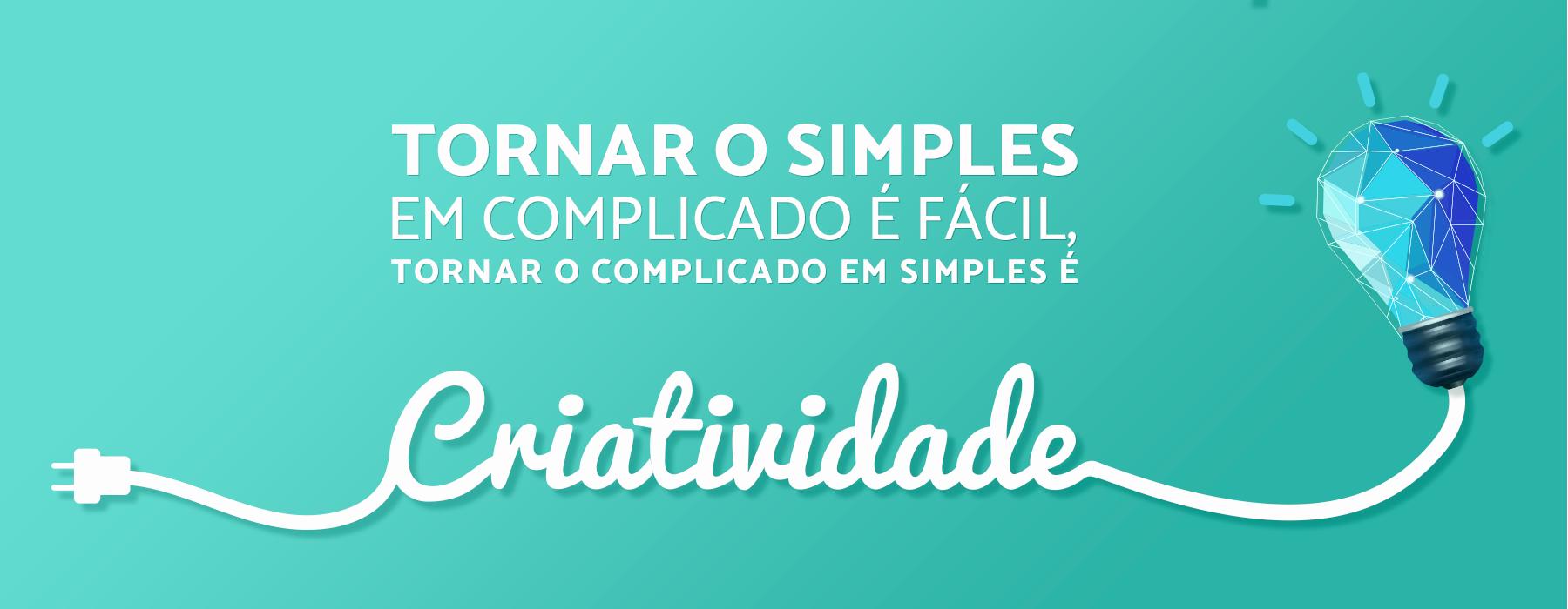 Tornar o simples em complicado é fácil, tornar o complicado em simples é criatividade